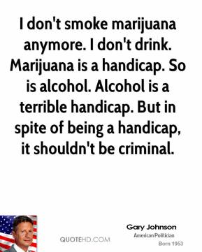I don't smoke marijuana anymore. I don't drink. Marijuana is a handicap. So is alcohol. Alcohol is a terrible handicap. But in spite of being a handicap, it shouldn't be criminal.