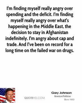 I'm finding myself really angry over spending and the deficit. I'm finding myself really angry over what's happening in the Middle East, the decision to stay in Afghanistan indefinitely. I'm angry about cap and trade. And I've been on record for a long time on the failed war on drugs.