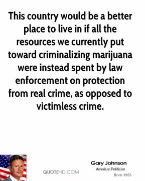 This country would be a better place to live in if all the resources we currently put toward criminalizing marijuana were instead spent by law enforcement on protection from real crime, as opposed to victimless crime.