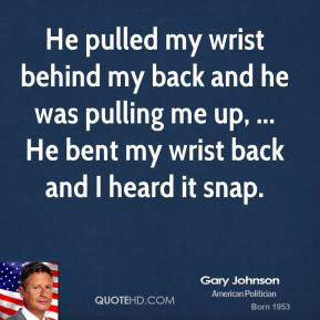 Gary Johnson - He pulled my wrist behind my back and he was pulling me up, ... He bent my wrist back and I heard it snap.