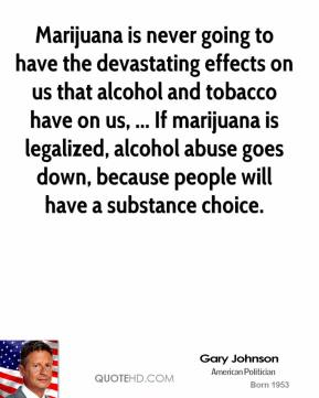 Gary Johnson - Marijuana is never going to have the devastating effects on us that alcohol and tobacco have on us, ... If marijuana is legalized, alcohol abuse goes down, because people will have a substance choice.