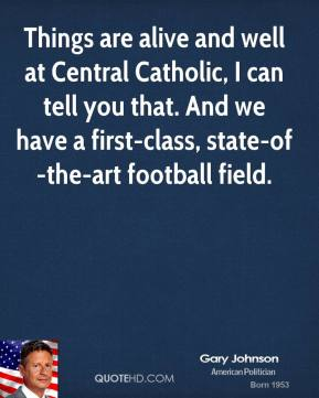 Things are alive and well at Central Catholic, I can tell you that. And we have a first-class, state-of-the-art football field.