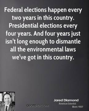 Jared Diamond - Federal elections happen every two years in this country. Presidential elections every four years. And four years just isn't long enough to dismantle all the environmental laws we've got in this country.