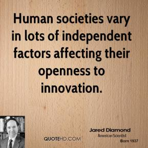 Jared Diamond - Human societies vary in lots of independent factors affecting their openness to innovation.