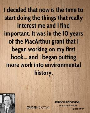 Jared Diamond - I decided that now is the time to start doing the things that really interest me and I find important. It was in the 10 years of the MacArthur grant that I began working on my first book... and I began putting more work into environmental history.