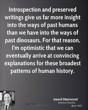 Jared Diamond - Introspection and preserved writings give us far more insight into the ways of past humans than we have into the ways of past dinosaurs. For that reason, I'm optimistic that we can eventually arrive at convincing explanations for these broadest patterns of human history.