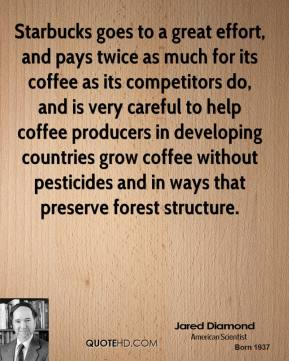 Jared Diamond - Starbucks goes to a great effort, and pays twice as much for its coffee as its competitors do, and is very careful to help coffee producers in developing countries grow coffee without pesticides and in ways that preserve forest structure.