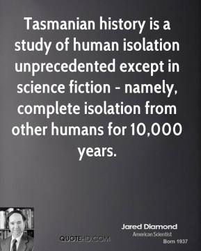Jared Diamond - Tasmanian history is a study of human isolation unprecedented except in science fiction - namely, complete isolation from other humans for 10,000 years.