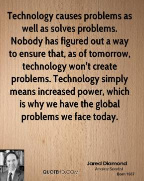 Jared Diamond - Technology causes problems as well as solves problems. Nobody has figured out a way to ensure that, as of tomorrow, technology won't create problems. Technology simply means increased power, which is why we have the global problems we face today.