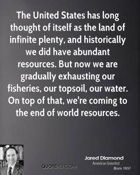 Jared Diamond - The United States has long thought of itself as the land of infinite plenty, and historically we did have abundant resources. But now we are gradually exhausting our fisheries, our topsoil, our water. On top of that, we're coming to the end of world resources.
