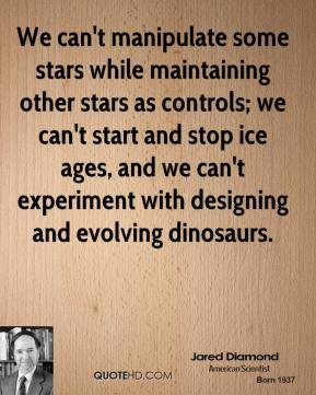 Jared Diamond - We can't manipulate some stars while maintaining other stars as controls; we can't start and stop ice ages, and we can't experiment with designing and evolving dinosaurs.