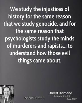 We study the injustices of history for the same reason that we study genocide, and for the same reason that psychologists study the minds of murderers and rapists... to understand how those evil things came about.
