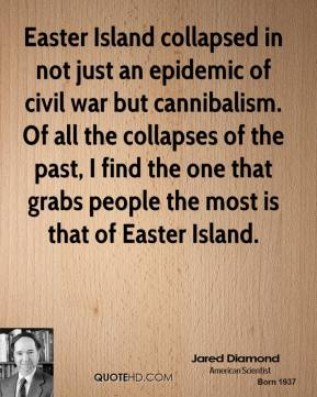 Jared Diamond  - Easter Island collapsed in not just an epidemic of civil war but cannibalism. Of all the collapses of the past, I find the one that grabs people the most is that of Easter Island.