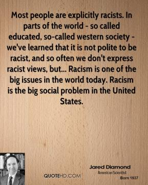 Most people are explicitly racists. In parts of the world - so called educated, so-called western society - we've learned that it is not polite to be racist, and so often we don't express racist views, but... Racism is one of the big issues in the world today. Racism is the big social problem in the United States.