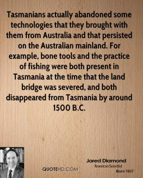 Jared Diamond  - Tasmanians actually abandoned some technologies that they brought with them from Australia and that persisted on the Australian mainland. For example, bone tools and the practice of fishing were both present in Tasmania at the time that the land bridge was severed, and both disappeared from Tasmania by around 1500 B.C.