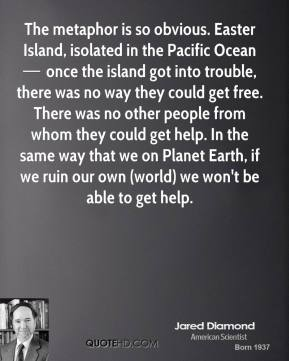 The metaphor is so obvious. Easter Island, isolated in the Pacific Ocean — once the island got into trouble, there was no way they could get free. There was no other people from whom they could get help. In the same way that we on Planet Earth, if we ruin our own (world) we won't be able to get help.
