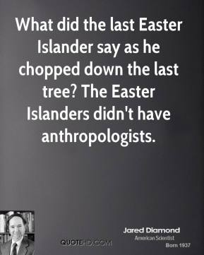 What did the last Easter Islander say as he chopped down the last tree? The Easter Islanders didn't have anthropologists.