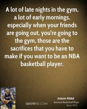 A lot of late nights in the gym, a lot of early mornings, especially when your friends are going out, you're going to the gym, those are the sacrifices that you have to make if you want to be an NBA basketball player.