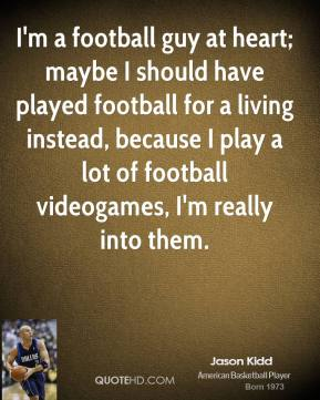 I'm a football guy at heart; maybe I should have played football for a living instead, because I play a lot of football videogames, I'm really into them.