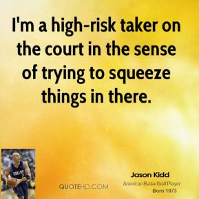 I'm a high-risk taker on the court in the sense of trying to squeeze things in there.