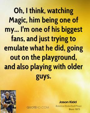 Jason Kidd - Oh, I think, watching Magic, him being one of my... I'm one of his biggest fans, and just trying to emulate what he did, going out on the playground, and also playing with older guys.