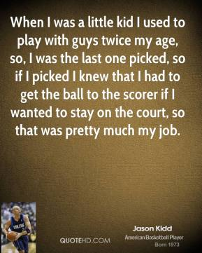 Jason Kidd - When I was a little kid I used to play with guys twice my age, so, I was the last one picked, so if I picked I knew that I had to get the ball to the scorer if I wanted to stay on the court, so that was pretty much my job.
