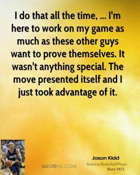 I do that all the time, ... I'm here to work on my game as much as these other guys want to prove themselves. It wasn't anything special. The move presented itself and I just took advantage of it.