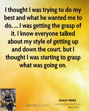 I thought I was trying to do my best and what he wanted me to do, ... I was getting the grasp of it. I know everyone talked about my style of getting up and down the court, but I thought I was starting to grasp what was going on.