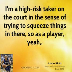 I'm a high-risk taker on the court in the sense of trying to squeeze things in there, so as a player, yeah.