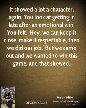 Jason Kidd  - It showed a lot a character, again. You look at getting in late after an emotional win. You felt, 'Hey, we can keep it close, make it respectable, then we did our job.' But we came out and we wanted to win this game, and that showed.