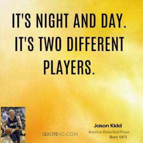It's night and day. It's two different players.
