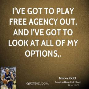 Jason Kidd  - I've got to play free agency out, and I've got to look at all of my options.