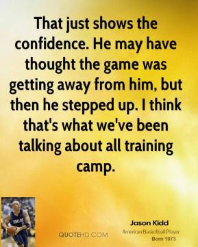 Jason Kidd  - That just shows the confidence. He may have thought the game was getting away from him, but then he stepped up. I think that's what we've been talking about all training camp.