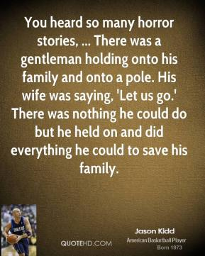 You heard so many horror stories, ... There was a gentleman holding onto his family and onto a pole. His wife was saying, 'Let us go.' There was nothing he could do but he held on and did everything he could to save his family.