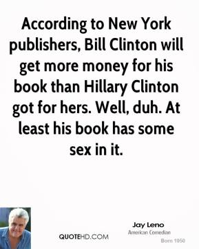Jay Leno - According to New York publishers, Bill Clinton will get more money for his book than Hillary Clinton got for hers. Well, duh. At least his book has some sex in it.