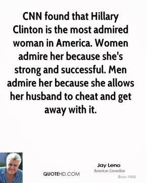 Jay Leno - CNN found that Hillary Clinton is the most admired woman in America. Women admire her because she's strong and successful. Men admire her because she allows her husband to cheat and get away with it.