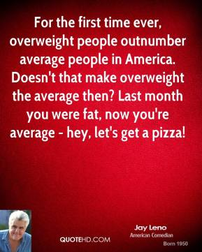 For the first time ever, overweight people outnumber average people in America. Doesn't that make overweight the average then? Last month you were fat, now you're average - hey, let's get a pizza!