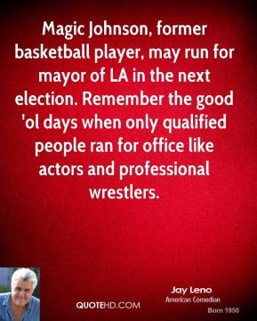 Jay Leno - Magic Johnson, former basketball player, may run for mayor of LA in the next election. Remember the good 'ol days when only qualified people ran for office like actors and professional wrestlers.