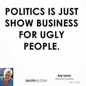 Jay Leno - Politics is just show business for ugly people.