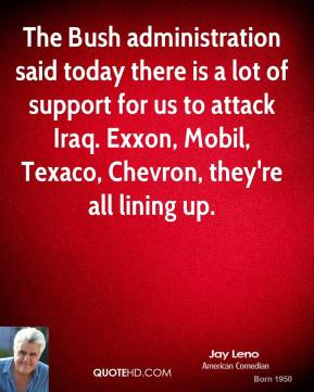 Jay Leno - The Bush administration said today there is a lot of support for us to attack Iraq. Exxon, Mobil, Texaco, Chevron, they're all lining up.