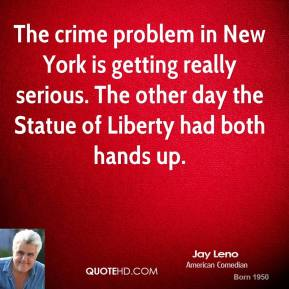 Jay Leno - The crime problem in New York is getting really serious. The other day the Statue of Liberty had both hands up.