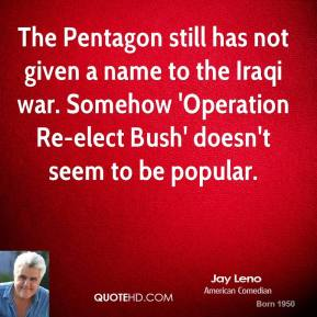 Jay Leno - The Pentagon still has not given a name to the Iraqi war. Somehow 'Operation Re-elect Bush' doesn't seem to be popular.