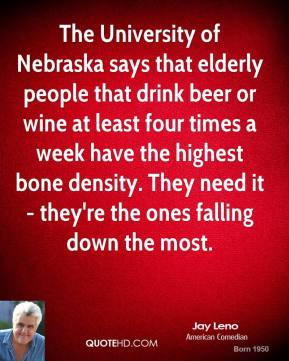Jay Leno - The University of Nebraska says that elderly people that drink beer or wine at least four times a week have the highest bone density. They need it - they're the ones falling down the most.