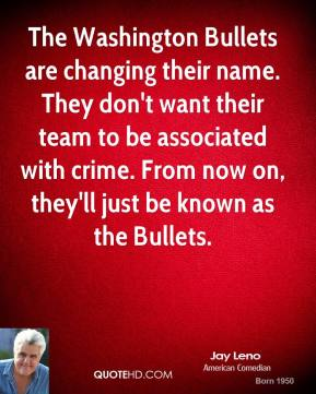 Jay Leno - The Washington Bullets are changing their name. They don't want their team to be associated with crime. From now on, they'll just be known as the Bullets.