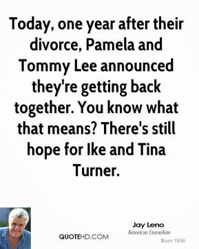 Jay Leno - Today, one year after their divorce, Pamela and Tommy Lee announced they're getting back together. You know what that means? There's still hope for Ike and Tina Turner.