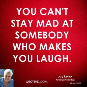 You can't stay mad at somebody who makes you laugh.