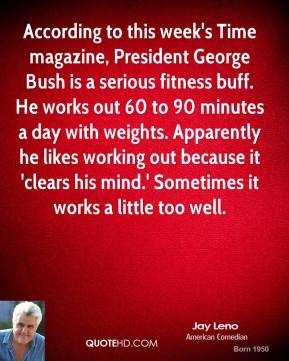 Jay Leno  - According to this week's Time magazine, President George Bush is a serious fitness buff. He works out 60 to 90 minutes a day with weights. Apparently he likes working out because it 'clears his mind.' Sometimes it works a little too well.