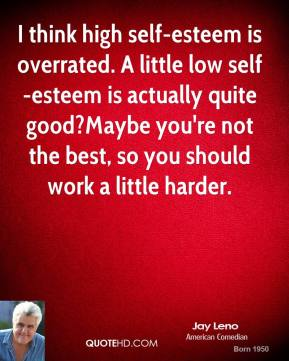 I think high self-esteem is overrated. A little low self-esteem is actually quite good?Maybe you're not the best, so you should work a little harder.