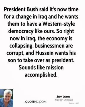 Jay Leno  - President Bush said it's now time for a change in Iraq and he wants them to have a Western-style democracy like ours. So right now in Iraq, the economy is collapsing, businessmen are corrupt, and Hussein wants his son to take over as president. Sounds like mission accomplished.