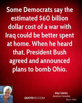 Jay Leno  - Some Democrats say the estimated $60 billion dollar cost of a war with Iraq could be better spent at home. When he heard that, President Bush agreed and announced plans to bomb Ohio.